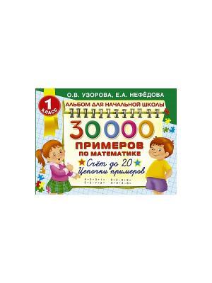 30000 примеров по математике. 1 класс: Счет до 20 , цепочки Издательство АСТ. Цвет: белый