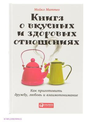 Книга о вкусных и здоровых отношениях. Как приготовить дружбу, любовь взаимопонимание Альпина нон-фикшн. Цвет: белый