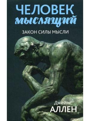 Человек мыслящий: От нищеты к силе, или Достижение душевного благополучия и покоя. 2-е изд Попурри. Цвет: белый