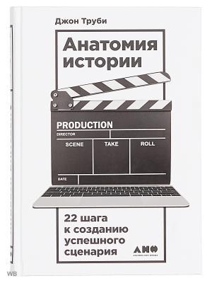 Анатомия истории: 22 шага к созданию успешного сценария Альпина нон-фикшн. Цвет: белый