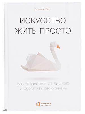 Искусство жить просто: Как избавиться от лишнего и обогатить свою жизнь (Переплет) Альпина Паблишер. Цвет: белый